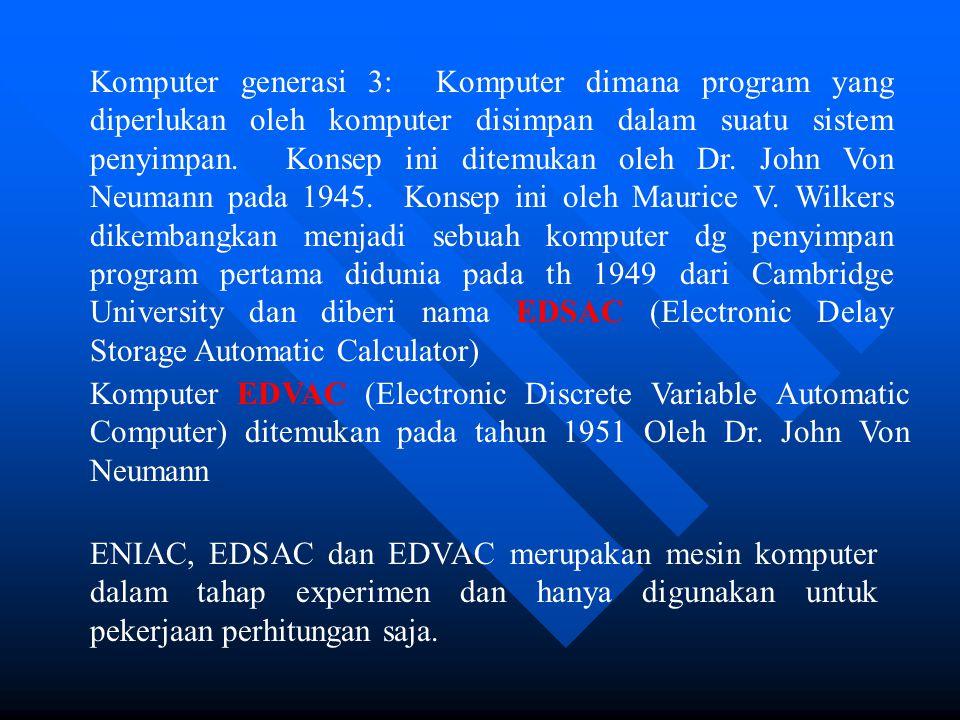 Komputer generasi 3: Komputer dimana program yang diperlukan oleh komputer disimpan dalam suatu sistem penyimpan. Konsep ini ditemukan oleh Dr. John Von Neumann pada 1945. Konsep ini oleh Maurice V. Wilkers dikembangkan menjadi sebuah komputer dg penyimpan program pertama didunia pada th 1949 dari Cambridge University dan diberi nama EDSAC (Electronic Delay Storage Automatic Calculator)