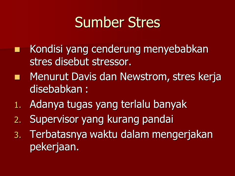 Sumber Stres Kondisi yang cenderung menyebabkan stres disebut stressor. Menurut Davis dan Newstrom, stres kerja disebabkan :