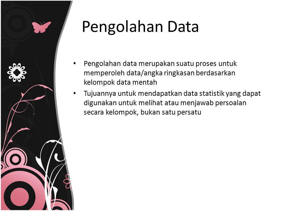 Pengolahan Data Pengolahan data merupakan suatu proses untuk memperoleh data/angka ringkasan berdasarkan kelompok data mentah.