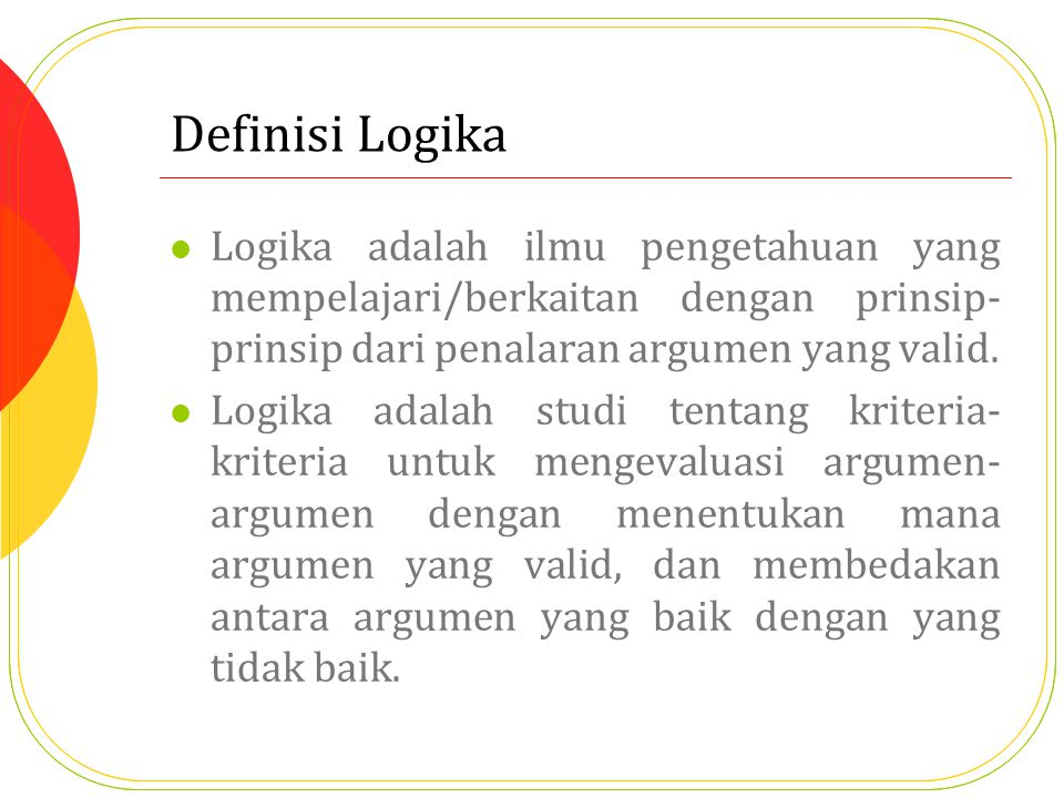 Definisi Logika Logika adalah ilmu pengetahuan yang mempelajari/berkaitan dengan prinsip-prinsip dari penalaran argumen yang valid.