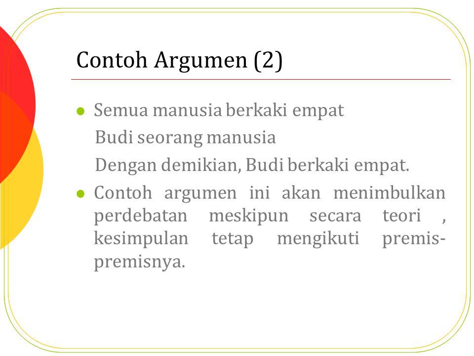 Contoh Argumen (2) Semua manusia berkaki empat Budi seorang manusia