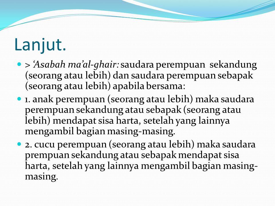 Lanjut. > 'Asabah ma'al-ghair: saudara perempuan sekandung (seorang atau lebih) dan saudara perempuan sebapak (seorang atau lebih) apabila bersama: