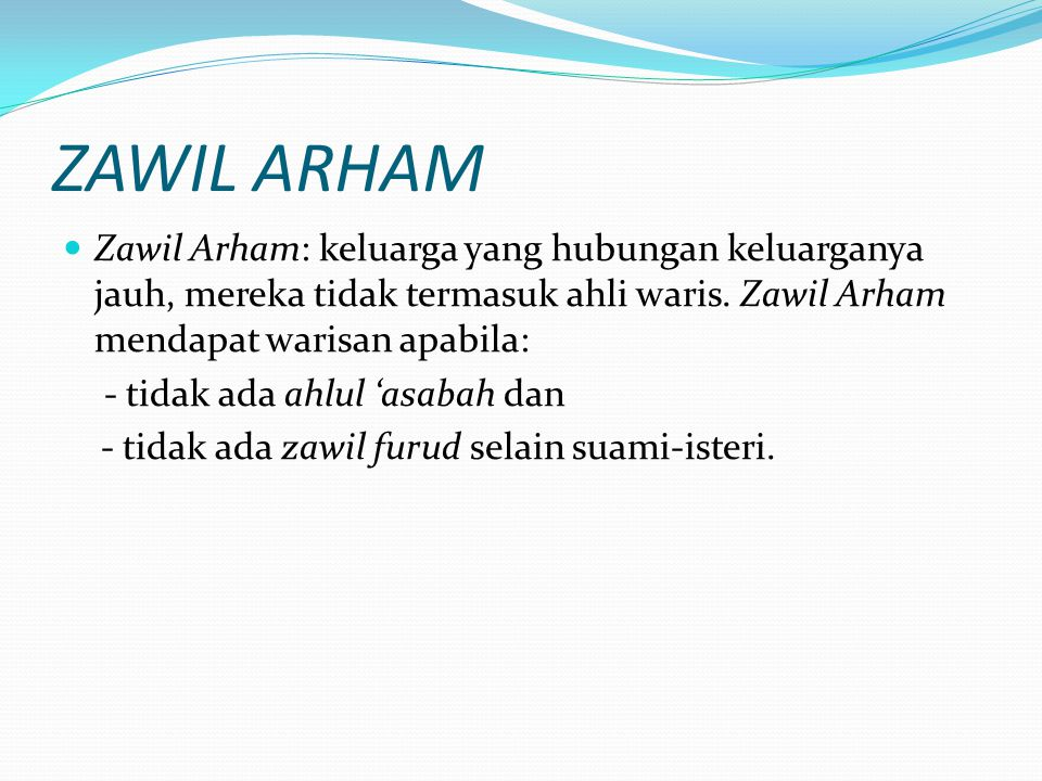 ZAWIL ARHAM Zawil Arham: keluarga yang hubungan keluarganya jauh, mereka tidak termasuk ahli waris. Zawil Arham mendapat warisan apabila: