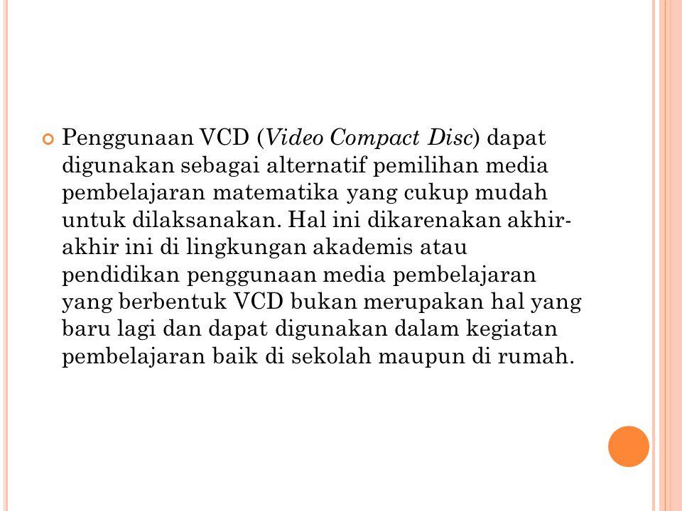 Penggunaan VCD (Video Compact Disc) dapat digunakan sebagai alternatif pemilihan media pembelajaran matematika yang cukup mudah untuk dilaksanakan.