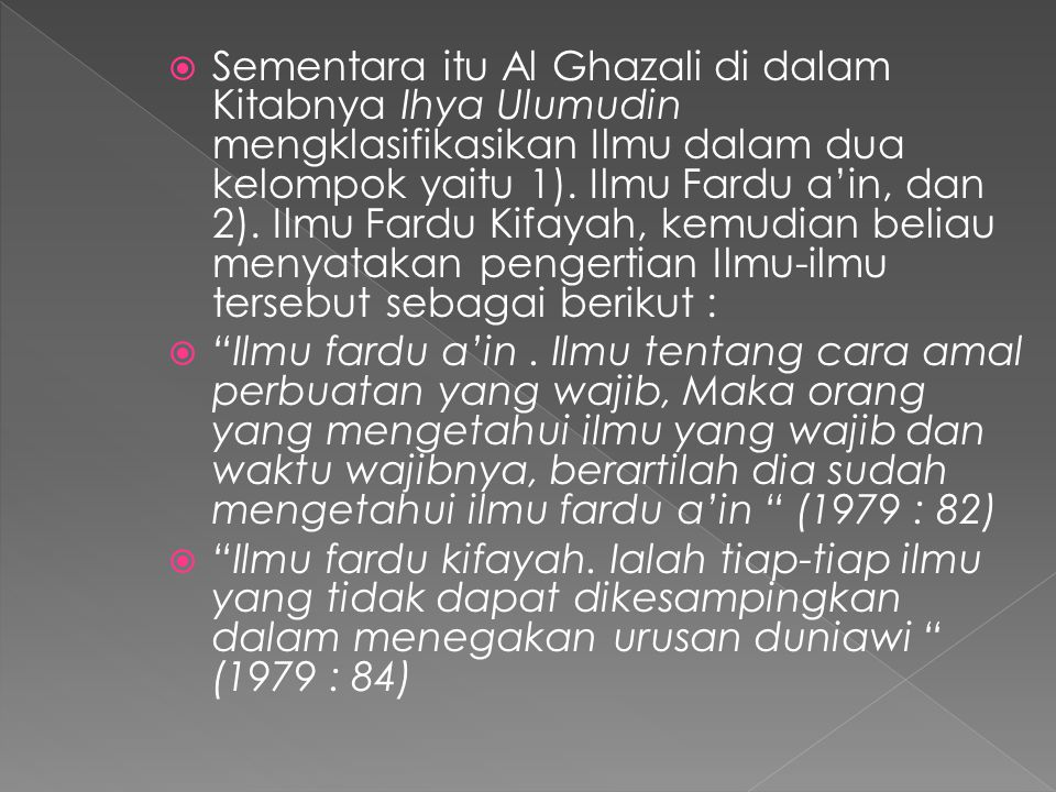 Sementara itu Al Ghazali di dalam Kitabnya Ihya Ulumudin mengklasifikasikan Ilmu dalam dua kelompok yaitu 1). Ilmu Fardu a'in, dan 2). Ilmu Fardu Kifayah, kemudian beliau menyatakan pengertian Ilmu-ilmu tersebut sebagai berikut :