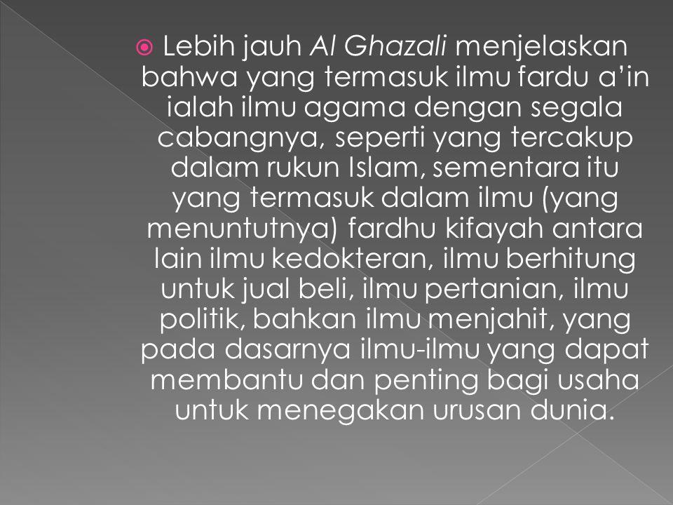 Lebih jauh Al Ghazali menjelaskan bahwa yang termasuk ilmu fardu a'in ialah ilmu agama dengan segala cabangnya, seperti yang tercakup dalam rukun Islam, sementara itu yang termasuk dalam ilmu (yang menuntutnya) fardhu kifayah antara lain ilmu kedokteran, ilmu berhitung untuk jual beli, ilmu pertanian, ilmu politik, bahkan ilmu menjahit, yang pada dasarnya ilmu-ilmu yang dapat membantu dan penting bagi usaha untuk menegakan urusan dunia.