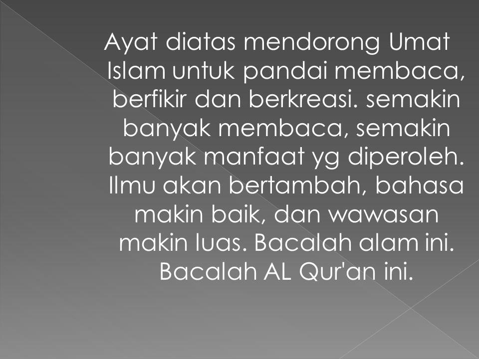 Ayat diatas mendorong Umat Islam untuk pandai membaca, berfikir dan berkreasi.