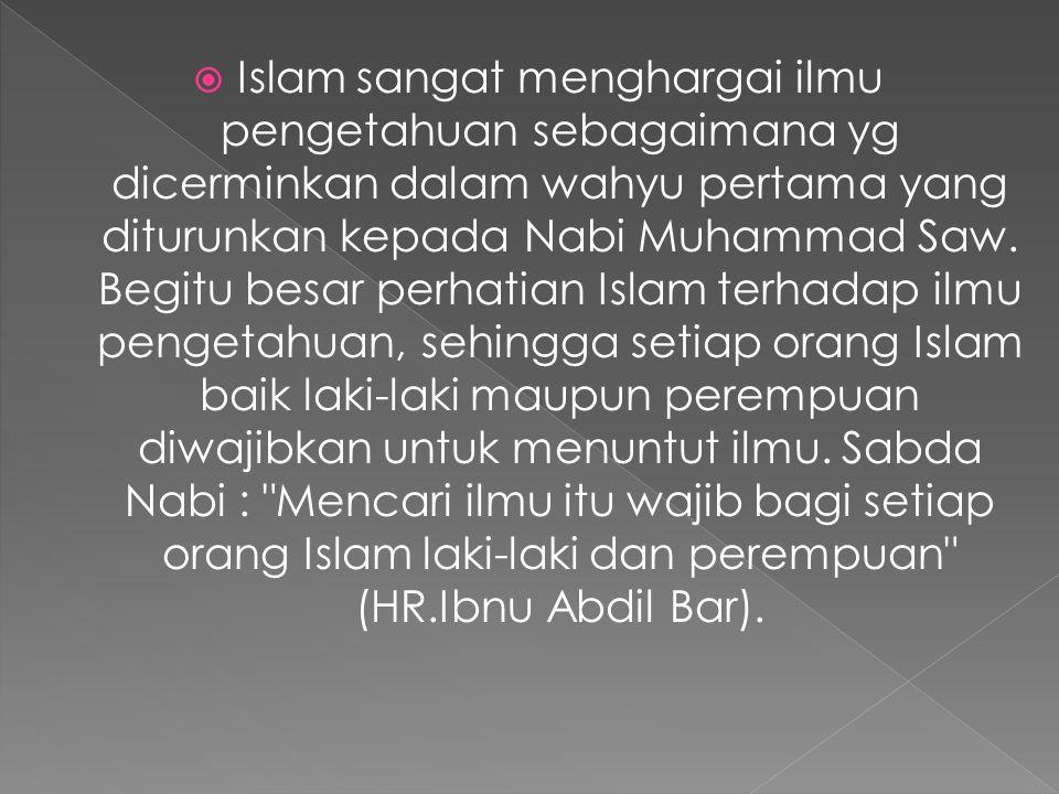 Islam sangat menghargai ilmu pengetahuan sebagaimana yg dicerminkan dalam wahyu pertama yang diturunkan kepada Nabi Muhammad Saw.