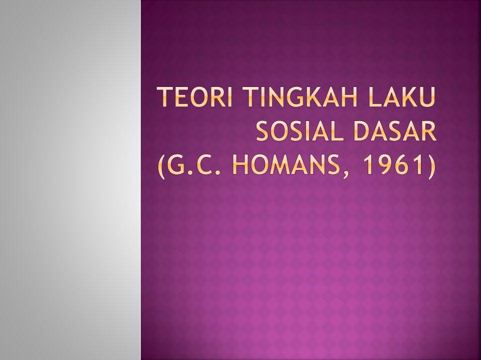 Teori Tingkah Laku Sosial Dasar (g.c. homans, 1961)