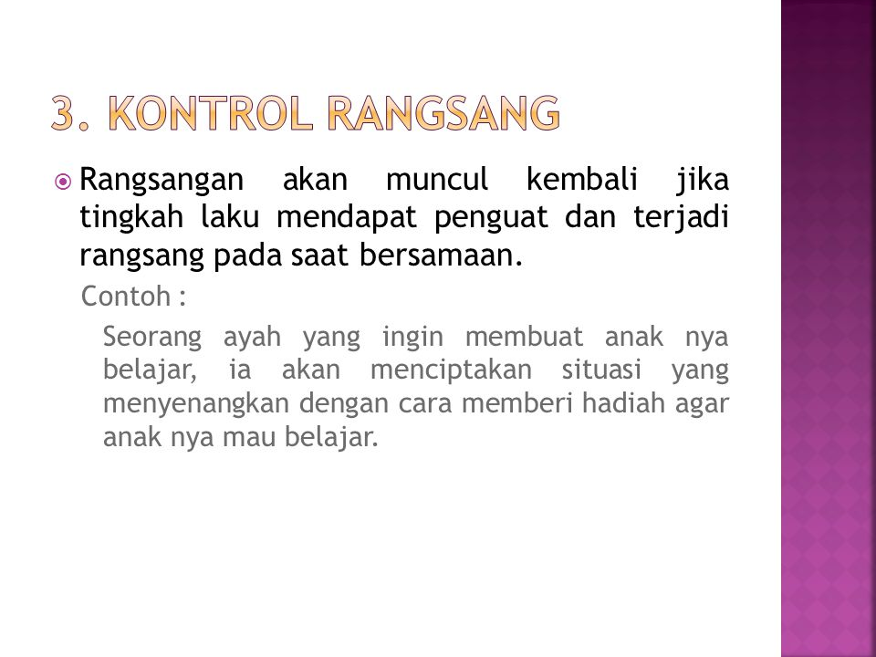 3. Kontrol Rangsang Rangsangan akan muncul kembali jika tingkah laku mendapat penguat dan terjadi rangsang pada saat bersamaan.