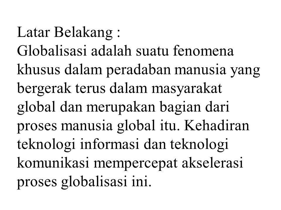 Latar Belakang : Globalisasi adalah suatu fenomena khusus dalam peradaban manusia yang bergerak terus dalam masyarakat global dan merupakan bagian dari proses manusia global itu.