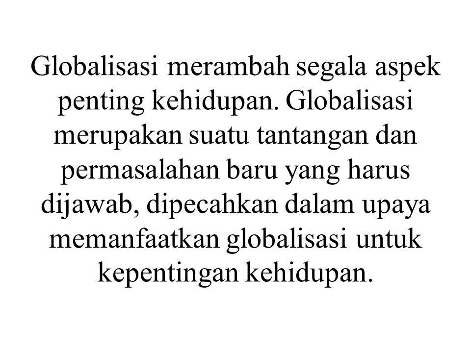 Globalisasi merambah segala aspek penting kehidupan