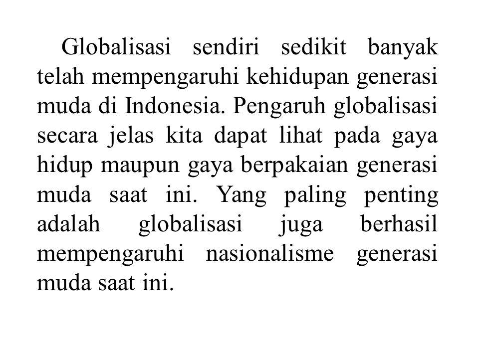 Globalisasi sendiri sedikit banyak telah mempengaruhi kehidupan generasi muda di Indonesia.