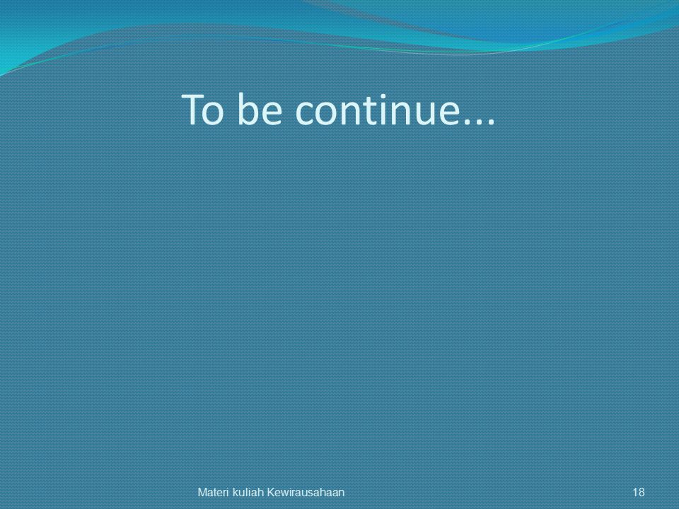 To be continue... Materi kuliah Kewirausahaan