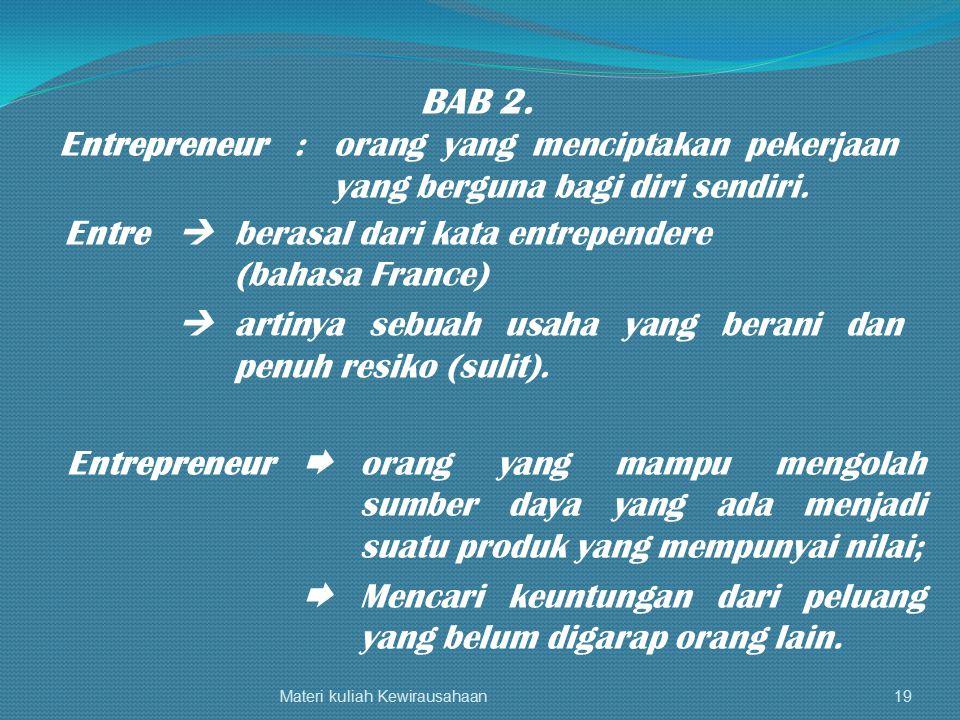BAB 2. Entrepreneur : orang yang menciptakan pekerjaan yang berguna bagi diri sendiri. Entre  berasal dari kata entrependere.