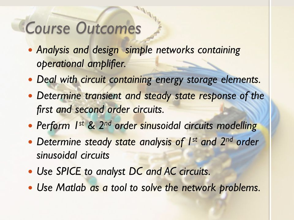 Course Outcomes Analysis and design simple networks containing operational amplifier. Deal with circuit containing energy storage elements.
