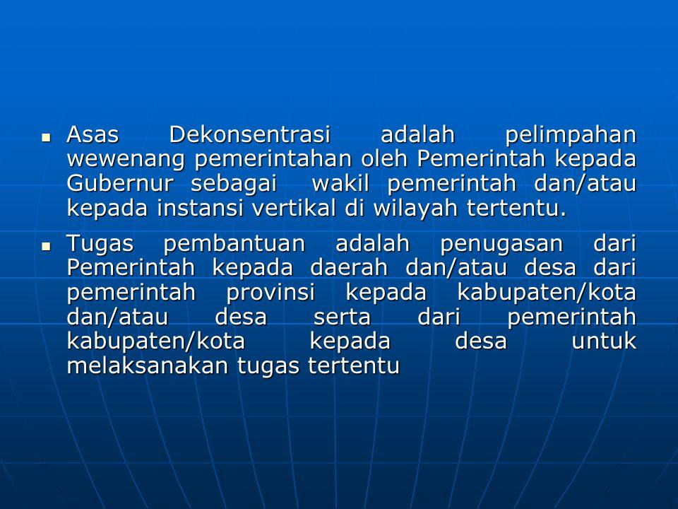 Asas Dekonsentrasi adalah pelimpahan wewenang pemerintahan oleh Pemerintah kepada Gubernur sebagai wakil pemerintah dan/atau kepada instansi vertikal di wilayah tertentu.