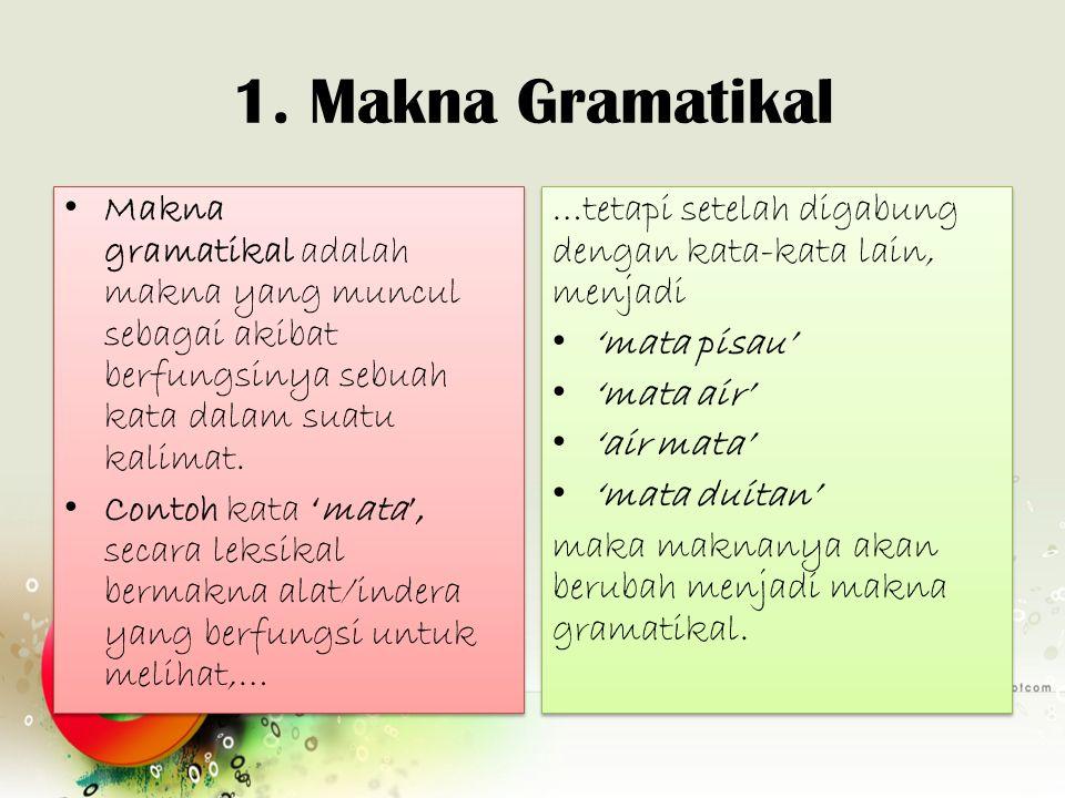 1. Makna Gramatikal Makna gramatikal adalah makna yang muncul sebagai akibat berfungsinya sebuah kata dalam suatu kalimat.
