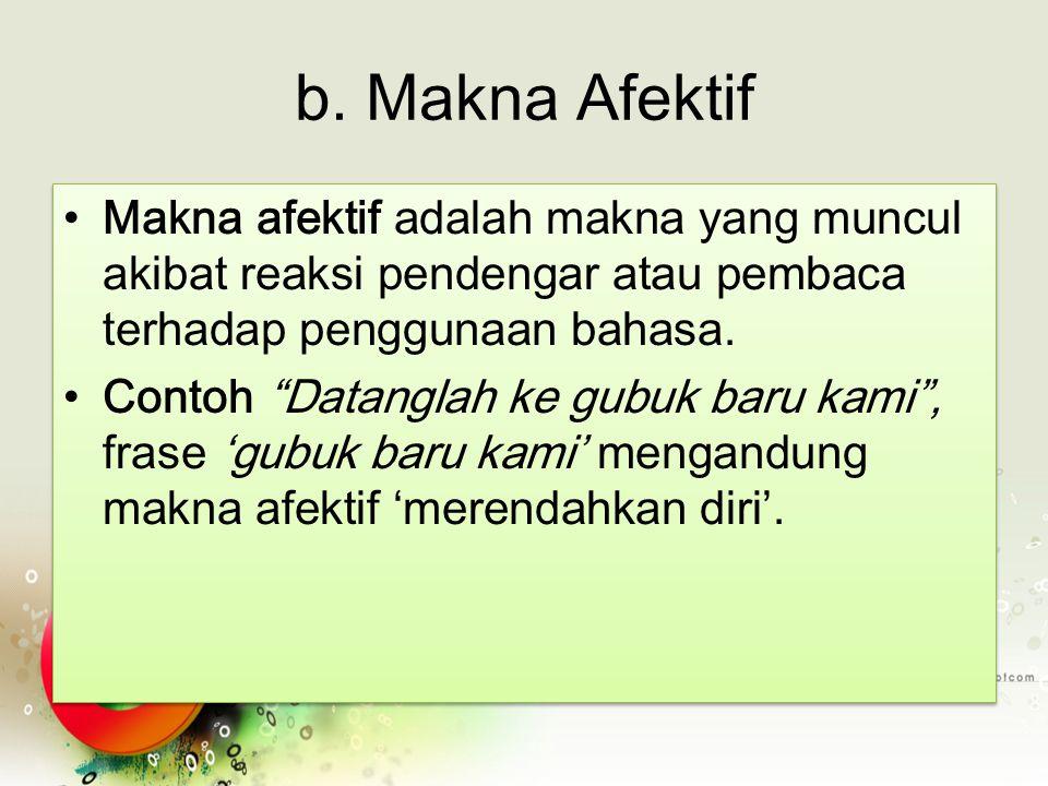b. Makna Afektif Makna afektif adalah makna yang muncul akibat reaksi pendengar atau pembaca terhadap penggunaan bahasa.