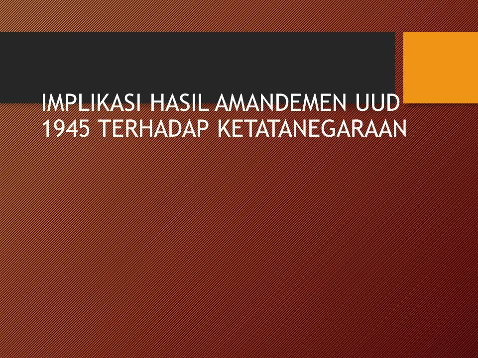 IMPLIKASI HASIL AMANDEMEN UUD 1945 TERHADAP KETATANEGARAAN