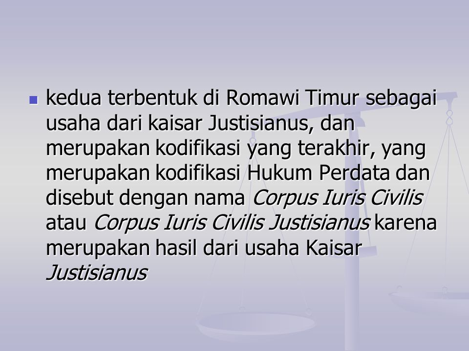 kedua terbentuk di Romawi Timur sebagai usaha dari kaisar Justisianus, dan merupakan kodifikasi yang terakhir, yang merupakan kodifikasi Hukum Perdata dan disebut dengan nama Corpus Iuris Civilis atau Corpus Iuris Civilis Justisianus karena merupakan hasil dari usaha Kaisar Justisianus