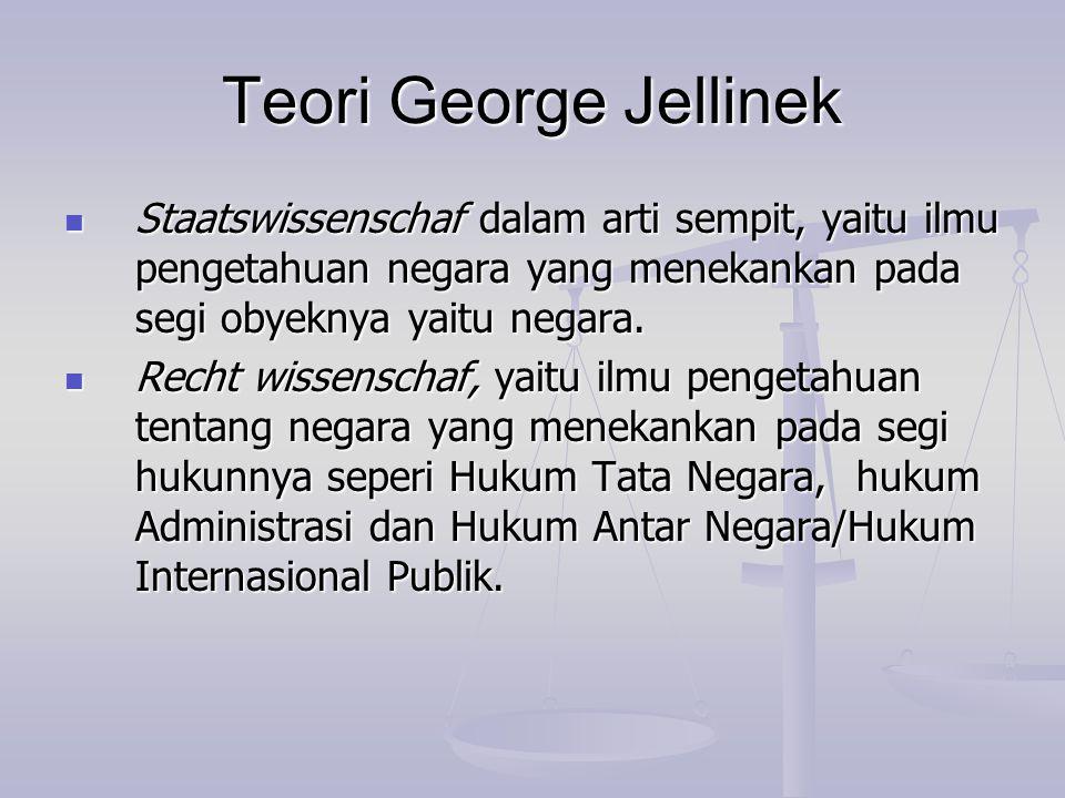 Teori George Jellinek Staatswissenschaf dalam arti sempit, yaitu ilmu pengetahuan negara yang menekankan pada segi obyeknya yaitu negara.