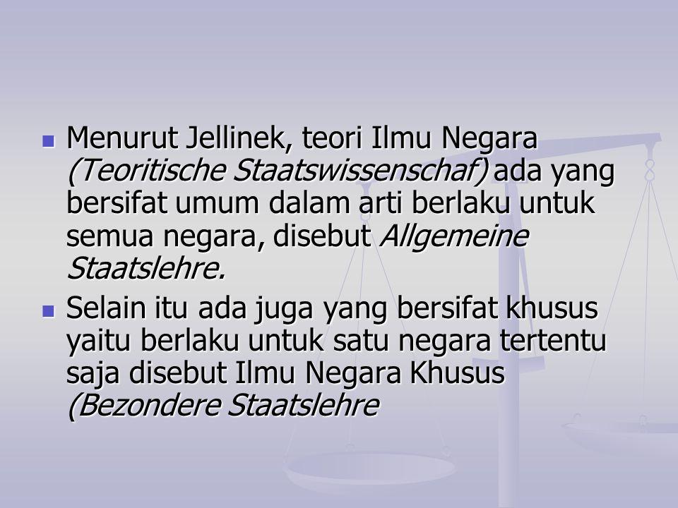 Menurut Jellinek, teori Ilmu Negara (Teoritische Staatswissenschaf) ada yang bersifat umum dalam arti berlaku untuk semua negara, disebut Allgemeine Staatslehre.