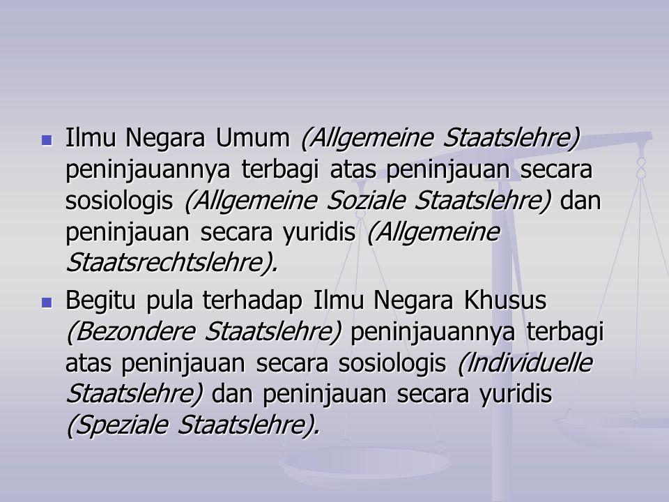 Ilmu Negara Umum (Allgemeine Staatslehre) peninjauannya terbagi atas peninjauan secara sosiologis (Allgemeine Soziale Staatslehre) dan peninjauan secara yuridis (Allgemeine Staatsrechtslehre).