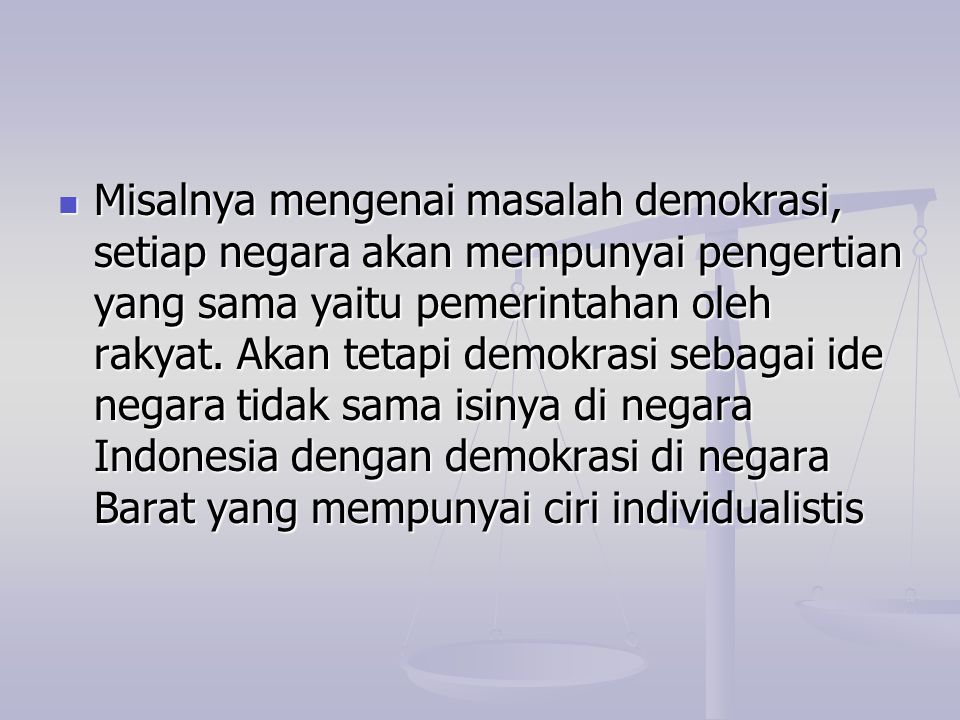 Misalnya mengenai masalah demokrasi, setiap negara akan mempunyai pengertian yang sama yaitu pemerintahan oleh rakyat.