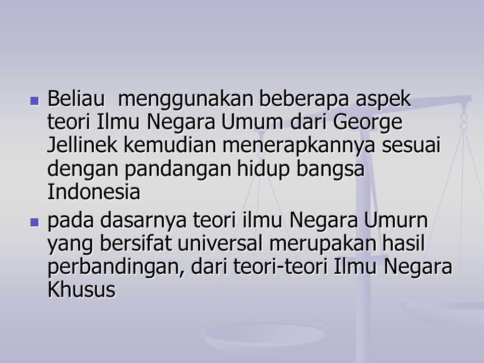 Beliau menggunakan beberapa aspek teori Ilmu Negara Umum dari George Jellinek kemudian menerapkannya sesuai dengan pandangan hidup bangsa Indonesia