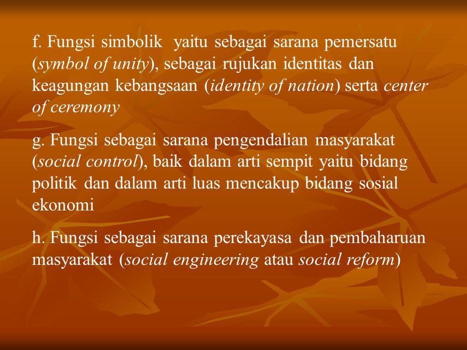 f. Fungsi simbolik yaitu sebagai sarana pemersatu (symbol of unity), sebagai rujukan identitas dan keagungan kebangsaan (identity of nation) serta center of ceremony