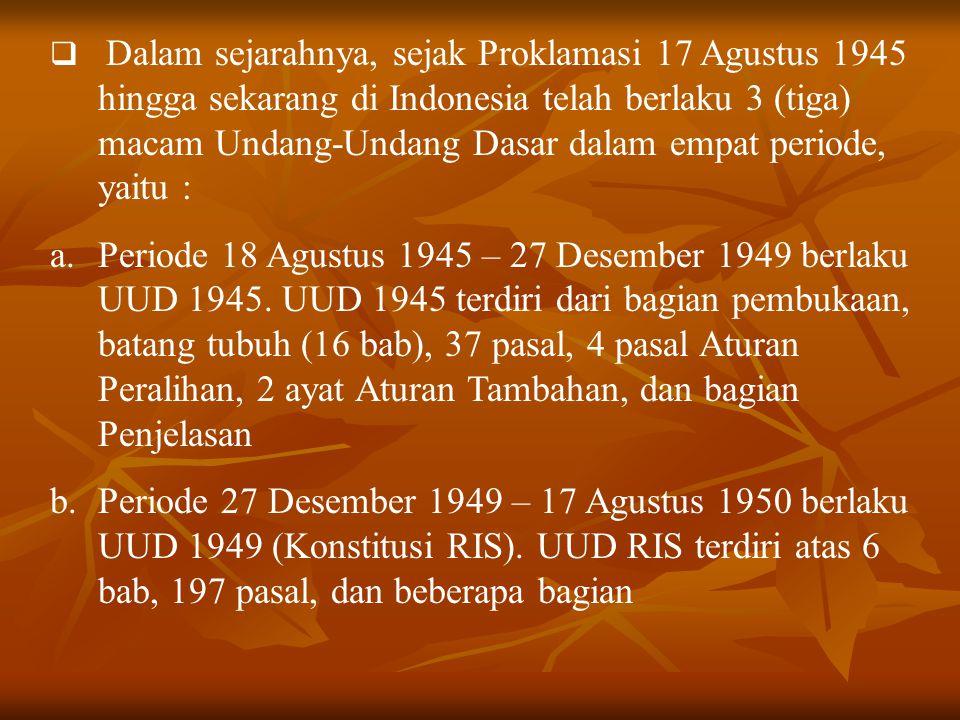Dalam sejarahnya, sejak Proklamasi 17 Agustus 1945 hingga sekarang di Indonesia telah berlaku 3 (tiga) macam Undang-Undang Dasar dalam empat periode, yaitu :