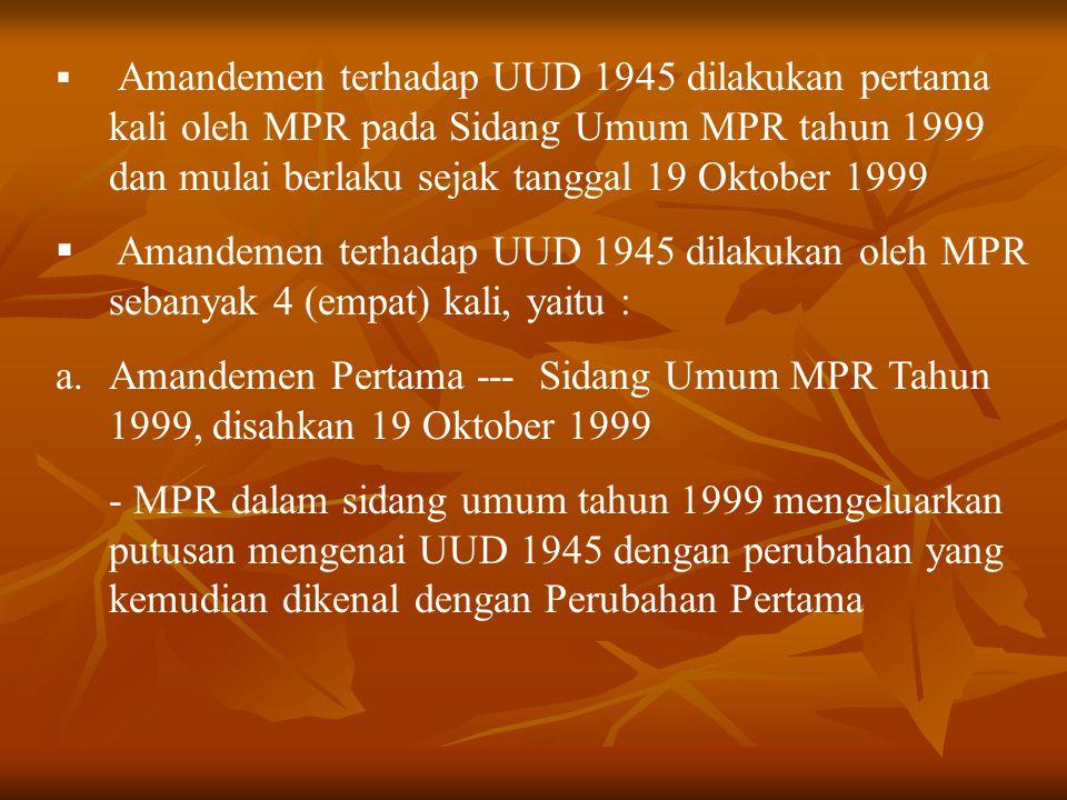 Amandemen terhadap UUD 1945 dilakukan pertama kali oleh MPR pada Sidang Umum MPR tahun 1999 dan mulai berlaku sejak tanggal 19 Oktober 1999