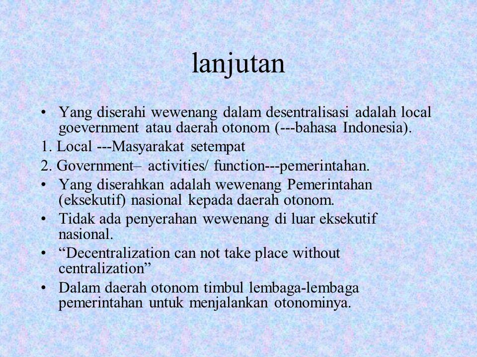 lanjutan Yang diserahi wewenang dalam desentralisasi adalah local goevernment atau daerah otonom (---bahasa Indonesia).