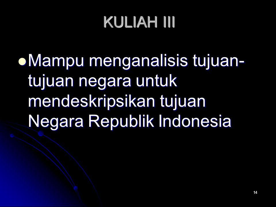 KULIAH III Mampu menganalisis tujuan-tujuan negara untuk mendeskripsikan tujuan Negara Republik Indonesia.