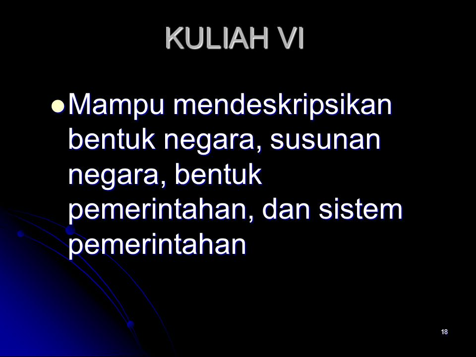 KULIAH VI Mampu mendeskripsikan bentuk negara, susunan negara, bentuk pemerintahan, dan sistem pemerintahan.