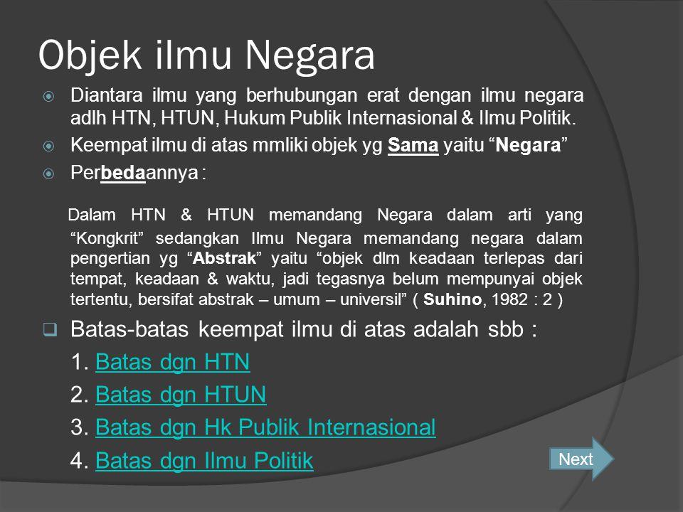 Objek ilmu Negara Diantara ilmu yang berhubungan erat dengan ilmu negara adlh HTN, HTUN, Hukum Publik Internasional & Ilmu Politik.