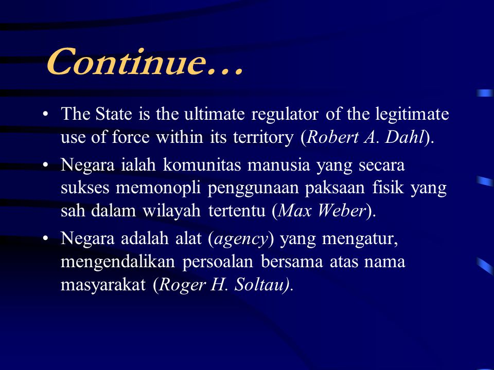 Continue… The State is the ultimate regulator of the legitimate use of force within its territory (Robert A. Dahl).
