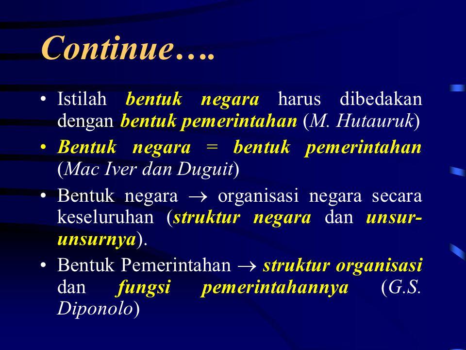 Continue…. Istilah bentuk negara harus dibedakan dengan bentuk pemerintahan (M. Hutauruk) Bentuk negara = bentuk pemerintahan (Mac Iver dan Duguit)