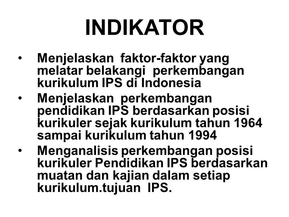 INDIKATOR Menjelaskan faktor-faktor yang melatar belakangi perkembangan kurikulum IPS di Indonesia.