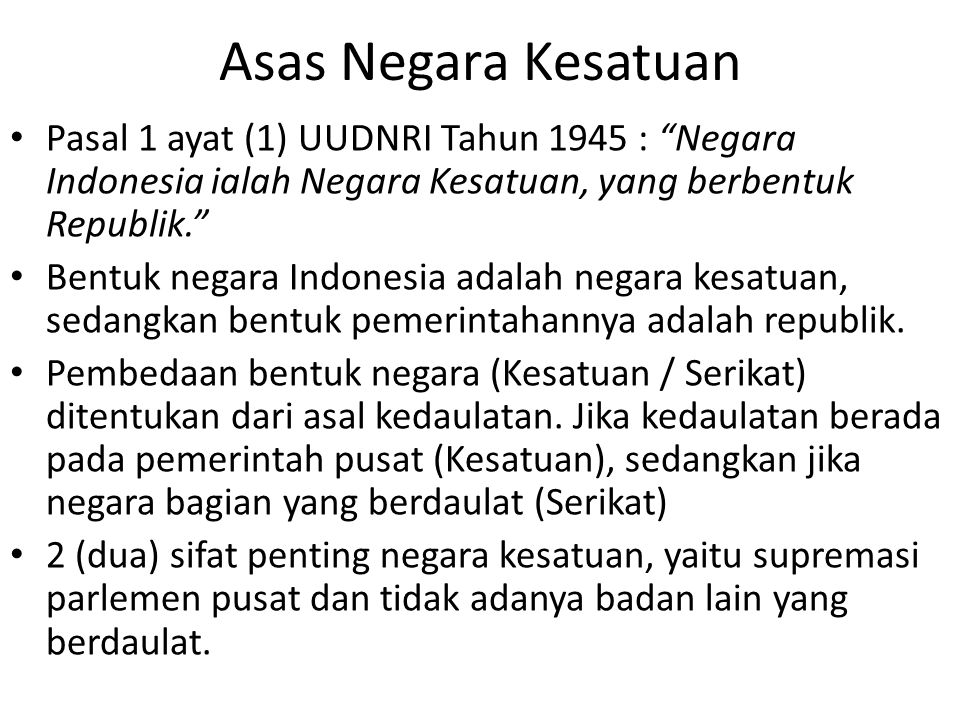 Asas Negara Kesatuan Pasal 1 ayat (1) UUDNRI Tahun 1945 : Negara Indonesia ialah Negara Kesatuan, yang berbentuk Republik.