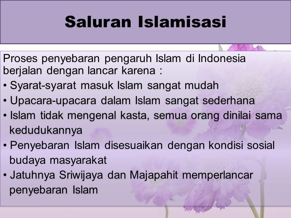 Saluran Islamisasi Proses penyebaran pengaruh Islam di Indonesia berjalan dengan lancar karena : Syarat-syarat masuk Islam sangat mudah.