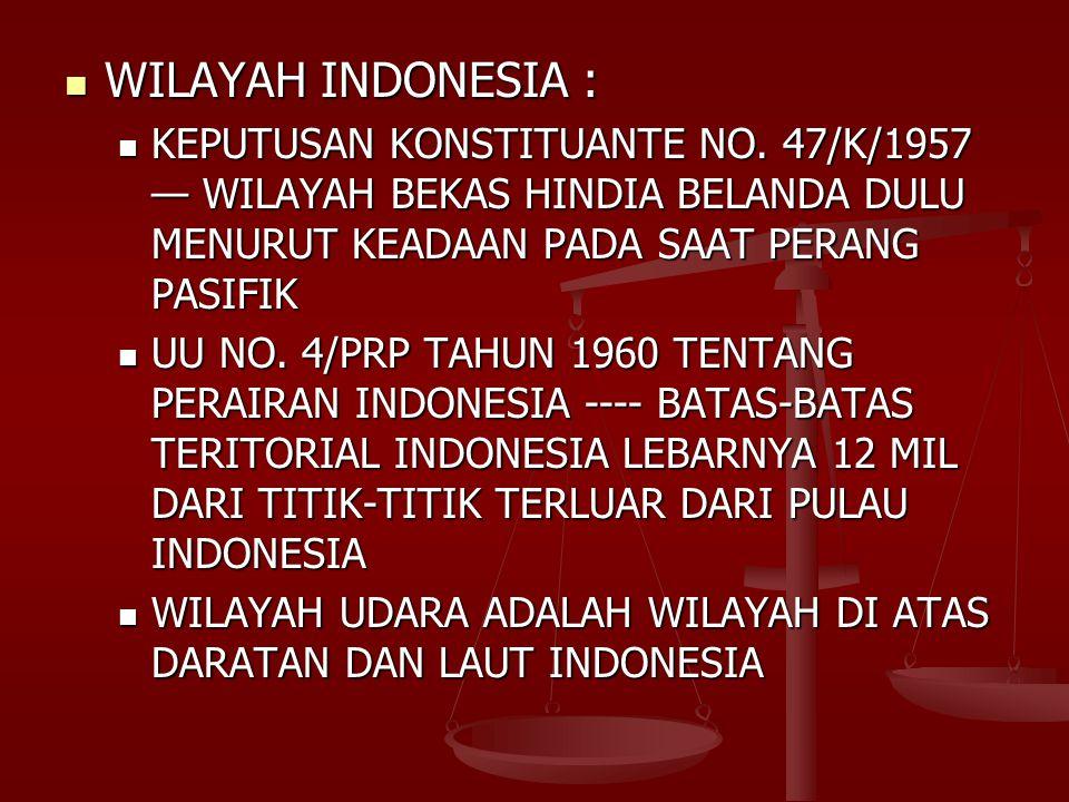 WILAYAH INDONESIA : KEPUTUSAN KONSTITUANTE NO. 47/K/1957 — WILAYAH BEKAS HINDIA BELANDA DULU MENURUT KEADAAN PADA SAAT PERANG PASIFIK.