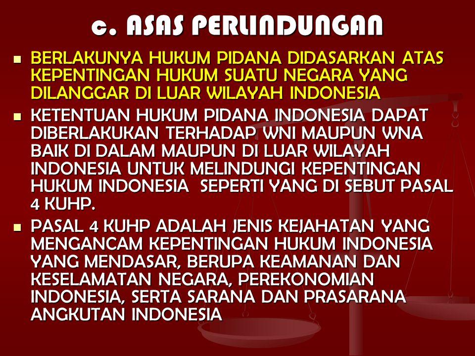 c. ASAS PERLINDUNGAN BERLAKUNYA HUKUM PIDANA DIDASARKAN ATAS KEPENTINGAN HUKUM SUATU NEGARA YANG DILANGGAR DI LUAR WILAYAH INDONESIA.