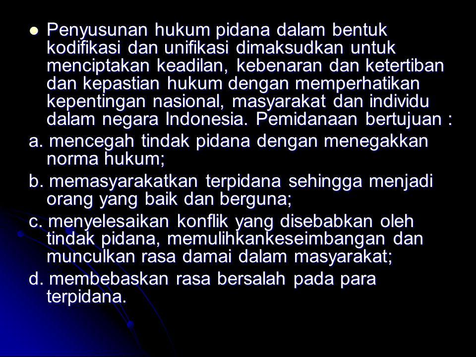 Penyusunan hukum pidana dalam bentuk kodifikasi dan unifikasi dimaksudkan untuk menciptakan keadilan, kebenaran dan ketertiban dan kepastian hukum dengan memperhatikan kepentingan nasional, masyarakat dan individu dalam negara Indonesia. Pemidanaan bertujuan :
