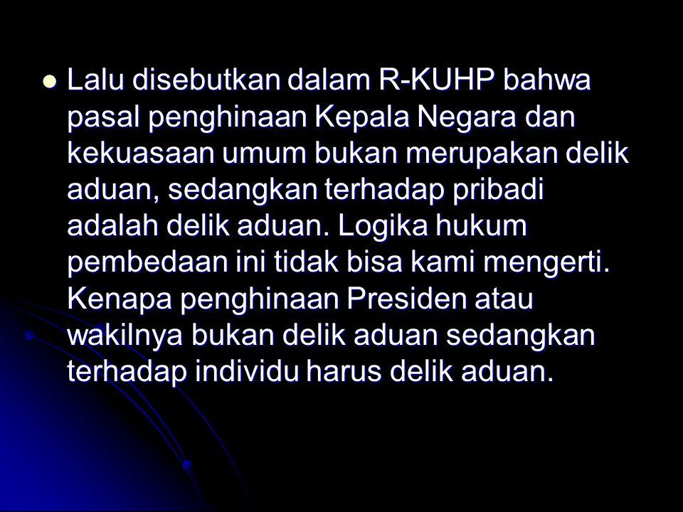 Lalu disebutkan dalam R-KUHP bahwa pasal penghinaan Kepala Negara dan kekuasaan umum bukan merupakan delik aduan, sedangkan terhadap pribadi adalah delik aduan.