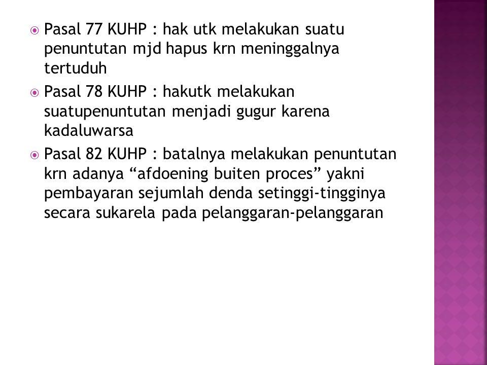 Pasal 77 KUHP : hak utk melakukan suatu penuntutan mjd hapus krn meninggalnya tertuduh