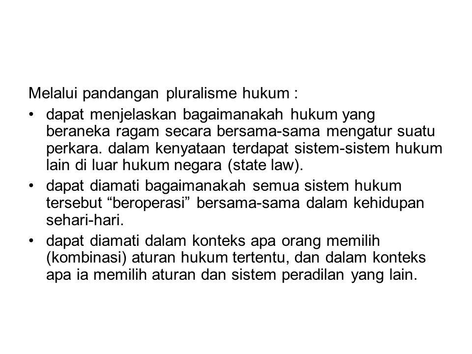 Melalui pandangan pluralisme hukum :