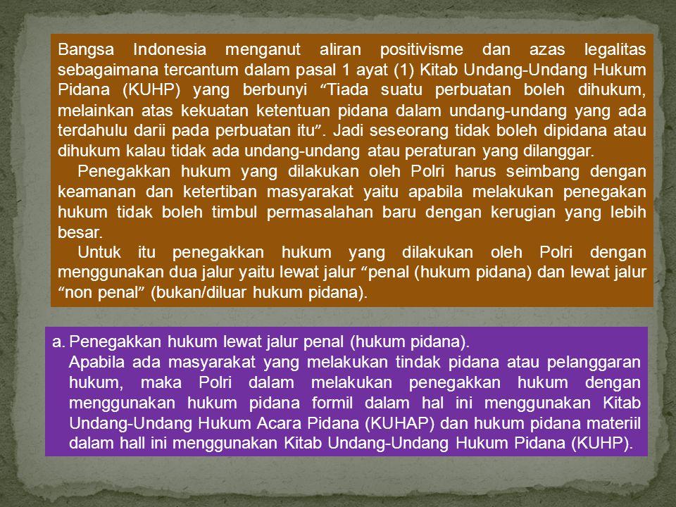 Bangsa Indonesia menganut aliran positivisme dan azas legalitas sebagaimana tercantum dalam pasal 1 ayat (1) Kitab Undang-Undang Hukum Pidana (KUHP) yang berbunyi Tiada suatu perbuatan boleh dihukum, melainkan atas kekuatan ketentuan pidana dalam undang-undang yang ada terdahulu darii pada perbuatan itu . Jadi seseorang tidak boleh dipidana atau dihukum kalau tidak ada undang-undang atau peraturan yang dilanggar.