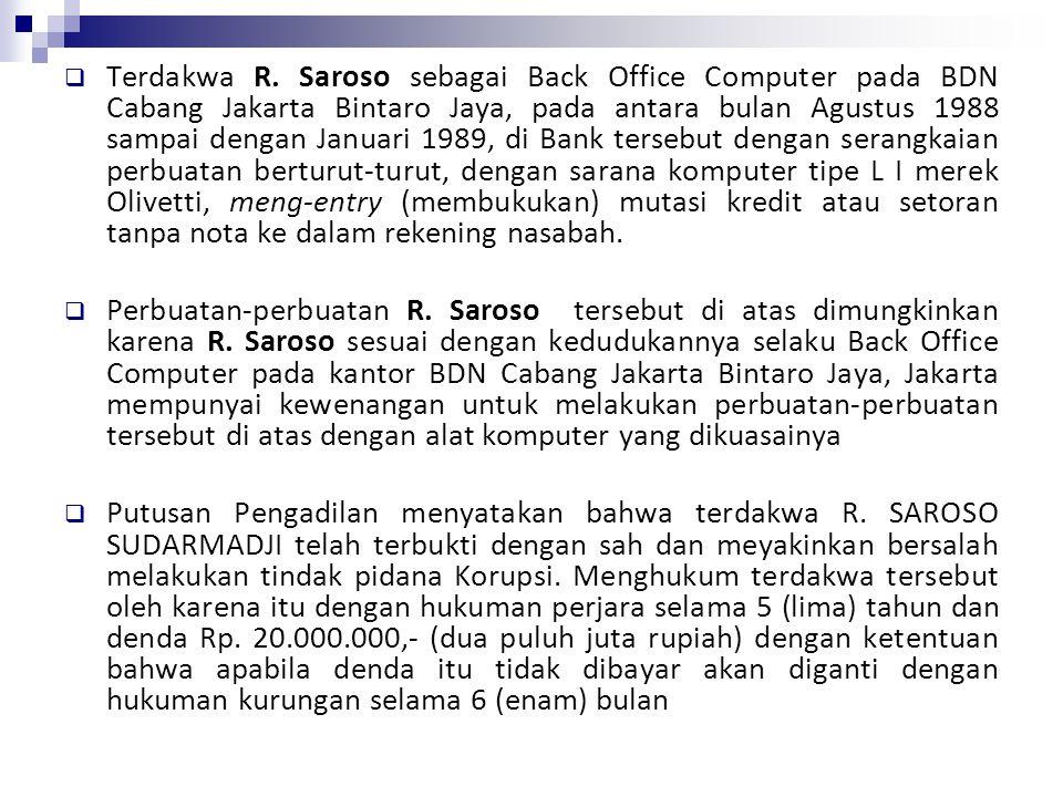 Terdakwa R. Saroso sebagai Back Office Computer pada BDN Cabang Jakarta Bintaro Jaya, pada antara bulan Agustus 1988 sampai dengan Januari 1989, di Bank tersebut dengan serangkaian perbuatan berturut-turut, dengan sarana komputer tipe L I merek Olivetti, meng-entry (membukukan) mutasi kredit atau setoran tanpa nota ke dalam rekening nasabah.